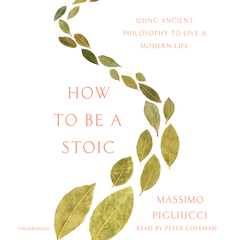 How to Be a Stoic: Using Ancient Philosophy to Live a Modern Life Audiobook, by Massimo Pigliucci