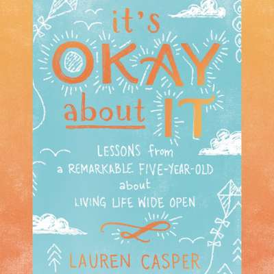 Its Okay About It: Lessons from a Remarkable Five-Year-Old About Living Life Wide Open Audiobook, by Lauren Casper