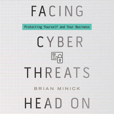 Facing Cyber Threats Head On: Protecting Yourself and Your Business Audiobook, by Brian Minick