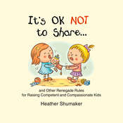 It's Ok Not to Share…: And Other Renegade Rules fro Raising Competent and Compassionate Kids, by Heather Shumaker