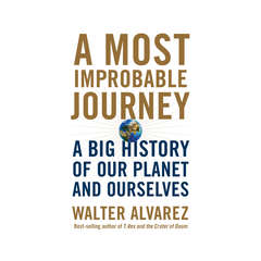 A Most Improbable Journey: A Big History of Our Planet and Ourselves Audiobook, by Walter Alvarez