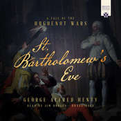 St. Bartholomews Eve: A Tale of the Religious Wars in France, by George Alfred Henty
