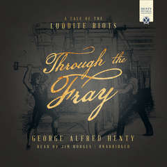 Through the Fray: A Tale of the Luddite Riots Audiobook, by George Alfred Henty
