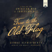 True to the Old Flag: A Tale of the American War of Independence, by George Alfred Henty