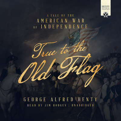 True to the Old Flag: A Tale of the American War of Independence Audiobook, by George Alfred Henty
