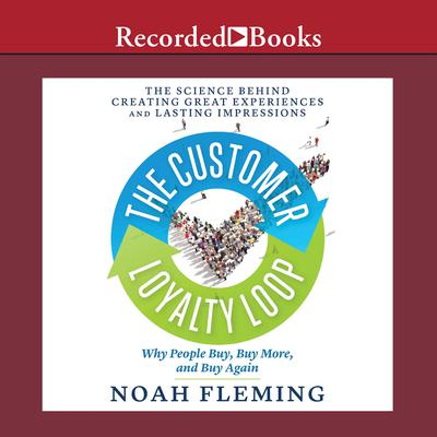 The Customer Loyalty Loop: The Science Behind Creating Great Experiences and Lasting Impressions Audiobook, by Noah Fleming
