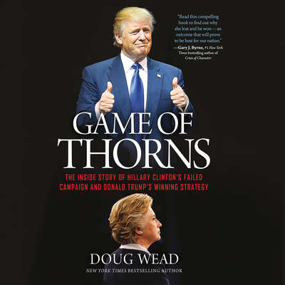 Game of Thorns: The Inside Story of Hillary Clinton's Failed Campaign and Donald Trump's Winning Strategy Audiobook, by Doug Wead