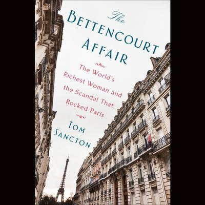 The Bettencourt Affair: The Worlds Richest Woman and the Scandal That Rocked Paris (t) Audiobook, by Tom Sancton