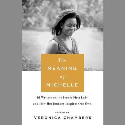 The Meaning of Michelle: 16 Writers on the Iconic First Lady and How Her Journey Inspires Our Own Audiobook, by Veronica Chambers