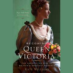 Becoming Queen Victoria: The Unexpected Rise of Britains Greatest Monarch Audiobook, by Kate Williams