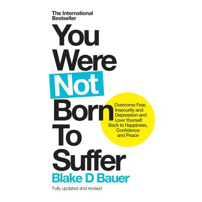You Were Not Born to Suffer: Overcome Fear, Insecurity and Depression and Love Yourself Back to Happiness, Confidence and Peace Audiobook, by Blake Bauer