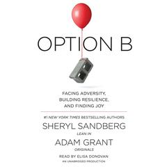 Option B: Facing Adversity, Building Resilience, and Finding Joy Audiobook, by Sheryl Sandberg, Adam Grant