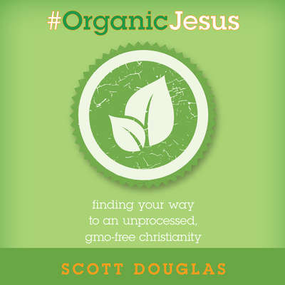 #Organic Jesus: Finding Your Way to an Unprocessed GMO-Free Christianity Audiobook, by Scott Douglas