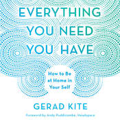 Everything You Need You Have: How to be at Home in Your Self, by Gerad Kite