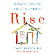 Rise: How a House Built a Family Audiobook, by Cara Brookins