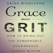 Grace Meets Grit: How to Bring Out the Remarkable, Courageous Leader Within Audiobook, by Daina Middleton