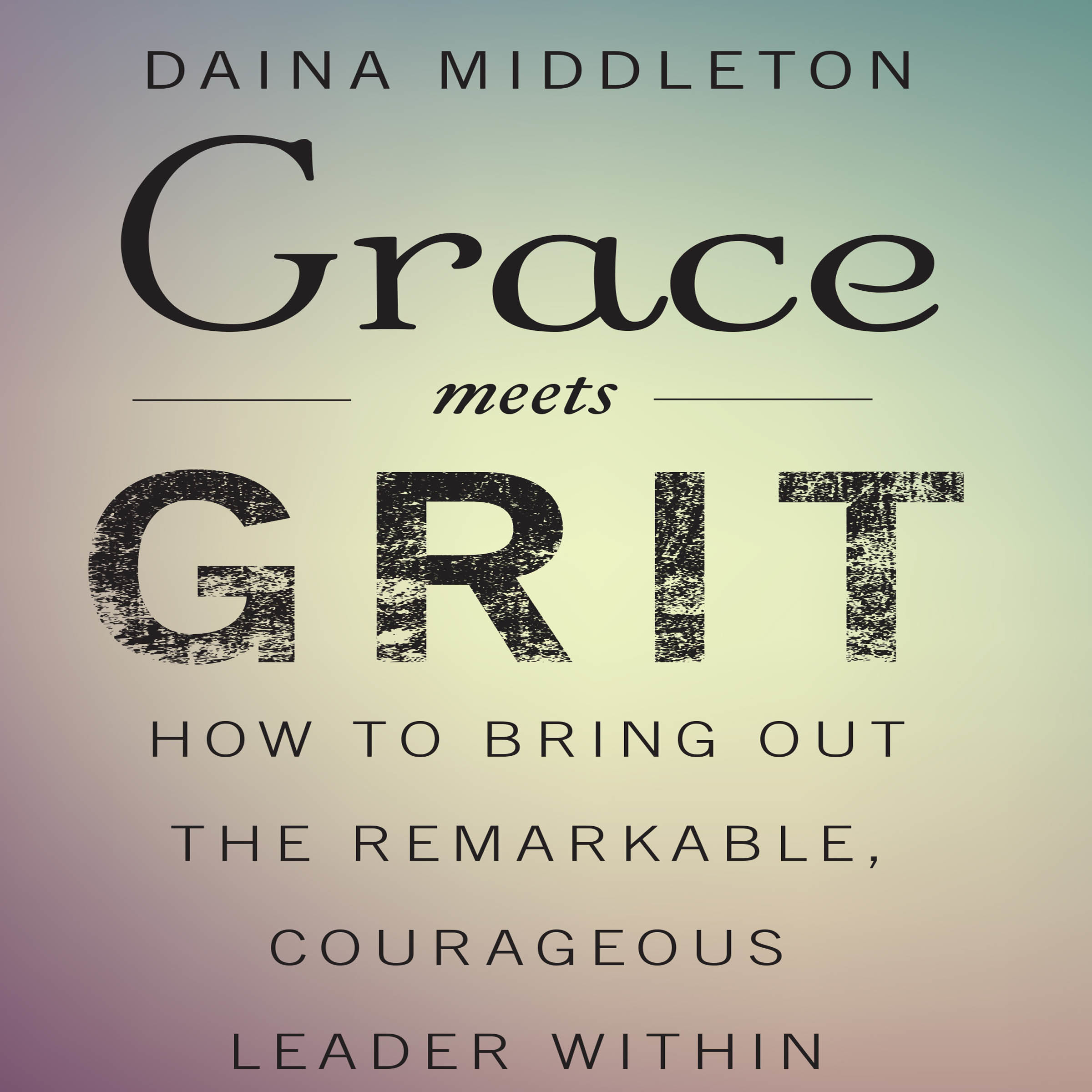 Printable Grace Meets Grit: How to Bring Out the Remarkable, Courageous Leader Within Audiobook Cover Art