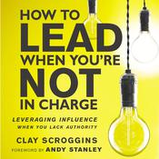 How to Lead When You're Not in Charge: Leveraging Influence When You Lack Authority Audiobook, by Clay Scroggins