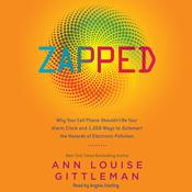 Zapped: Why Your Cell Phone Shouldnt Be Your Alarm Clock and 1,268 Ways to Outsmart the Hazards of Electronic Pollution Audiobook, by Ann Louise Gittleman