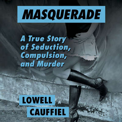 Masquerade: A True Story of Seduction, Compulsion, and Murder Audiobook, by Lowell Cauffiel