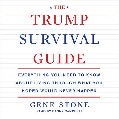 The Trump Survival Guide: Everything You Need to Know About Living Through What You Hoped Would Never Happen Audiobook, by Gene Stone