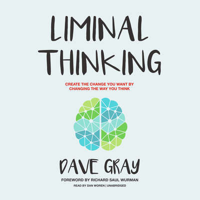 Liminal Thinking: Create the Change You Want by Changing the Way You Think Audiobook, by Dave Gray