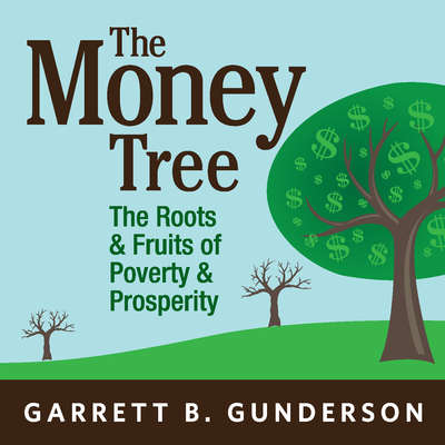 The Money Tree: The Roots & Fruits of  Poverty & Prosperity Audiobook, by Garrett B. Gunderson