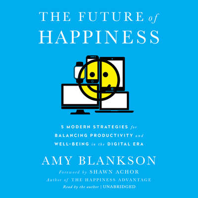 The Future of Happiness: Five Modern Strategies for Balancing Productivity and Well-Being in the Digital Era Audiobook, by Amy Blankson