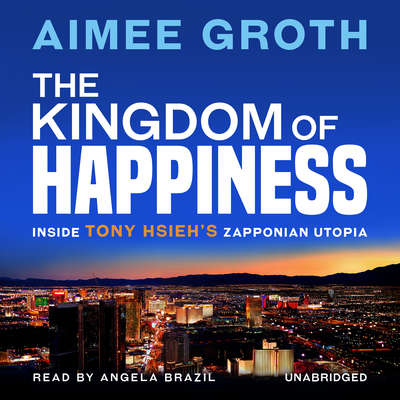 The Kingdom of Happiness: Inside Tony Hsieh's Zapponian Utopia Audiobook, by Aimee Groth