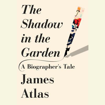 The Shadow in the Garden: A Biographers Tale Audiobook, by James Atlas