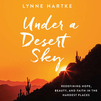 Under a Desert Sky: Redefining Hope, Beauty, and Faith in the Hardest Places Audiobook, by Lynne Hartke