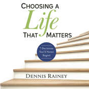 Choosing a Life That Matters: 7 Decisions Youll Never Regret Audiobook, by Dennis Rainey