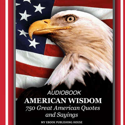 American Wisdom - 750 Great American Quotes and Sayings Audiobook, by My Ebook Publishing House