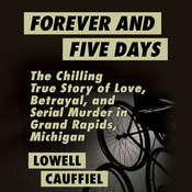 Forever and Five Days: The Chilling True Story of Love, Betrayal, and Serial Murder in Grand Rapids, Michigan, by Lowell Cauffiel