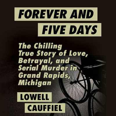 Forever and Five Days: The Chilling True Story of Love, Betrayal, and Serial Murder in Grand Rapids, Michigan Audiobook, by Lowell Cauffiel