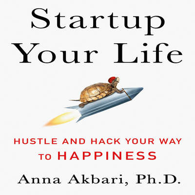 Startup Your Life: Hustle and Hack Your Way to Happiness Audiobook, by Anna Akbari