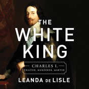 The White King: Charles I, Traitor, Murderer, Martyr Audiobook, by Leanda de Lisle