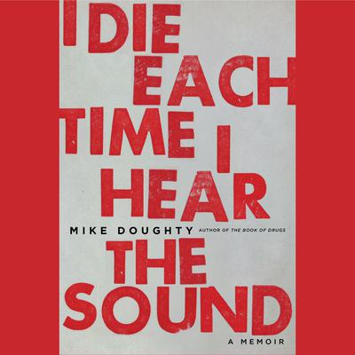 I Die Each Time I Hear the Sound: A Memoir Audiobook, by Mike Doughty