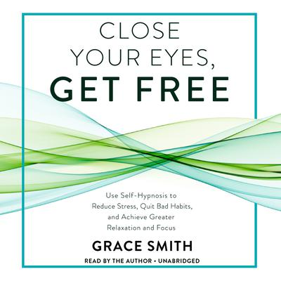 Close Your Eyes, Get Free: Use Self-Hypnosis to Reduce Stress, Quit Bad Habits, and Achieve Greater Relaxation and Focus Audiobook, by Grace Smith
