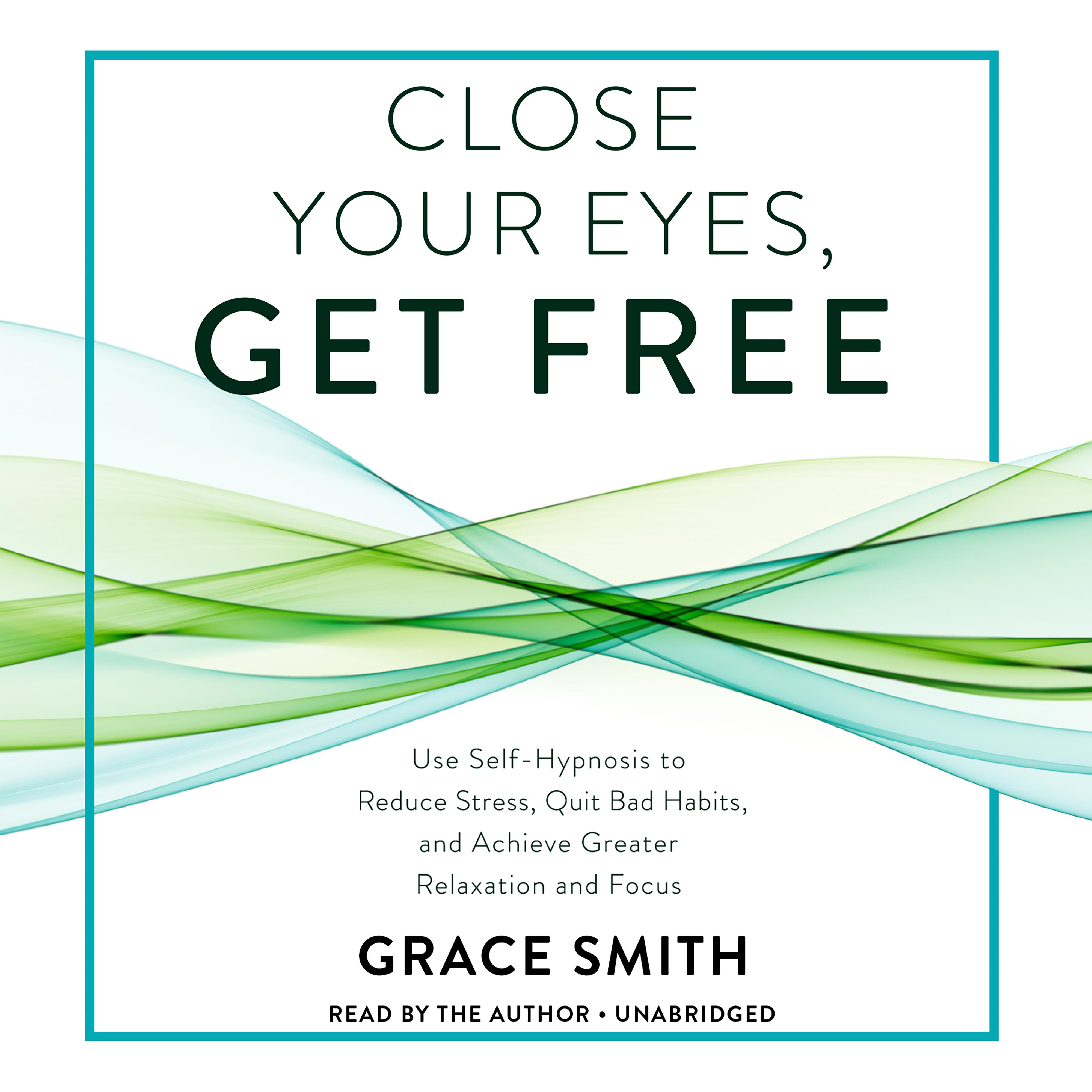 Printable Close Your Eyes, Get Free: Use Self-Hypnosis to Reduce Stress, Quit Bad Habits, and Achieve Greater Relaxation and Focus Audiobook Cover Art