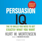 Persuasion IQ: The 10 Skills You Need to Get Exactly What You Want, by Kurt W. Mortensen
