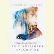 As Kingfishers Catch Fire: A Conversation on the Ways of God Formed by the Words of God Audiobook, by Eugene H. Peterson