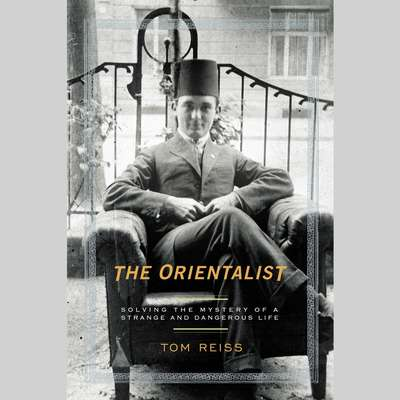 The Orientalist: Solving the Mystery of a Strange and Dangerous Life Audiobook, by Tom Reiss
