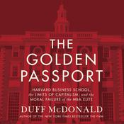 The Golden Passport: Harvard Business School, the Limits of Capitalism, and the Moral Failure of the MBA Elite, by Duff McDonald