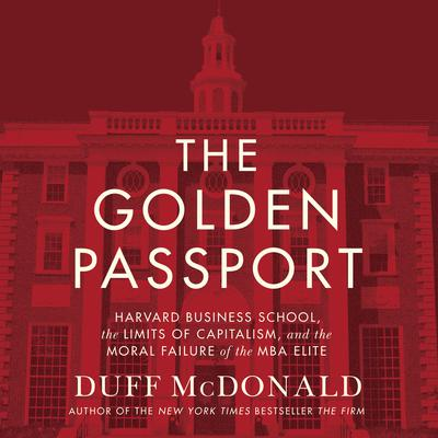 The Golden Passport: Harvard Business School, the Limits of Capitalism, and the Moral Failure of the MBA Elite Audiobook, by Duff McDonald