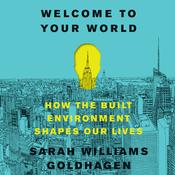 Welcome to Your World: How the Built Environment Shapes Our Lives Audiobook, by Sarah Williams Goldhagen