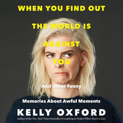 When You Find Out the World is Against You: And Other Funny Memories About Awful Moments Audiobook, by Kelly Oxford
