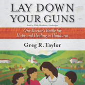 Lay Down Your Guns: One Doctor's Battle for Hope and Healing in Honduras Audiobook, by Greg R. Taylor
