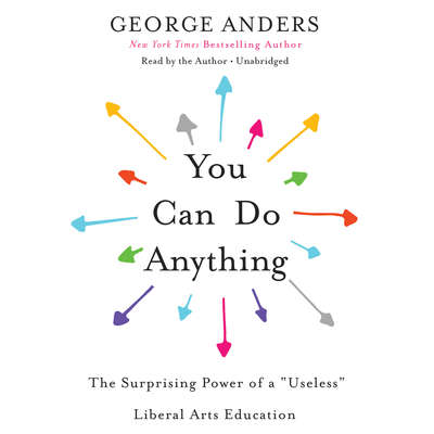 You Can Do Anything: The Surprising Power of a Useless Liberal Arts Education Audiobook, by George Anders