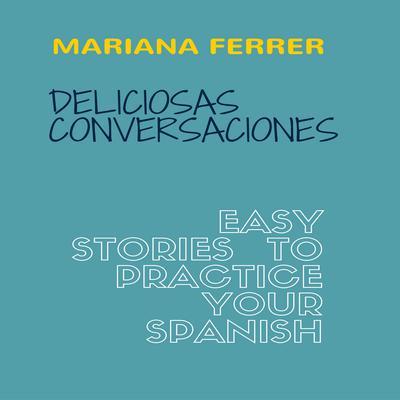Books in Spanish: Deliciosas Conversaciones: Easy Stories to Practice Your Spanish Audiobook, by Mariana Ferrer